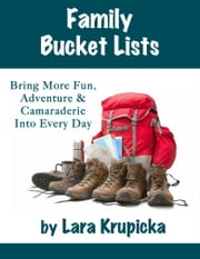 Family Bucket Lists - Bring More Fun, Adventure & Camaraderie Into Every Day ebook by Lara Krupicka