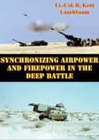 Synchronizing Airpower And Firepower In The Deep Battle ebook by Lt.-Col. R. Kent Lauchbaum