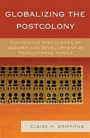 Globalizing the Postcolony - Contesting Discourses of Gender and Development in Francophone Africa ebook by Claire H. Griffiths