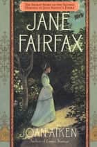 Jane Fairfax - The Secret Story of the Second Heroine in Jane Austen's Emma ebook by Joan Aiken