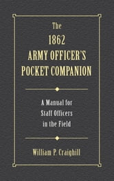 The 1862 Army Officer's Pocket Companion - A Manual for Staff Officers in the Field ebook by William P. Craighill