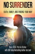 No Surrender - Faith, Family, and Finding Your Way ebook by Patrick Bisher, Jon Land
