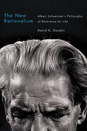 The New Rationalism - Albert Schweitzer's Philosophy of Reverence for Life ebook by David K. Goodin