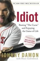 Idiot - Beating The Curse and Enjoying the Game of Life ebook by Johnny Damon, Peter Golenbock
