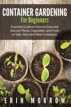 Container Gardening For Beginners - Essential Guide on How to Grow and Harvest Plants, Vegetables and Fruits in Tubs, Pots and Other Containers ebook by Erin Morrow