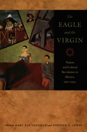The Eagle and the Virgin - Nation and Cultural Revolution in Mexico, 1920–1940 ebook by Mary Kay Vaughan,Stephen Lewis,Rick A. Lopez,Desmond Rochfort