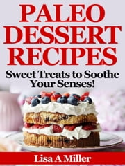 Paleo Dessert Recipes - Sweet Treats to Soothe Your Senses! ebook by Lisa A Miller