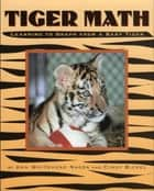 Tiger Math - Learning to Graph from a Baby Tiger ebook by Cindy Bickel, Ann Whitehead Nagda