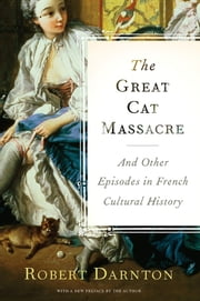The Great Cat Massacre - And Other Episodes in French Cultural History ebook by Robert Darnton