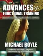 Advances in Functional Training - Training Techniques for Coaches, Personal Trainers and Athletes ebook by Michael Boyle, Alwyn Cosgrove, Mark Verstegen