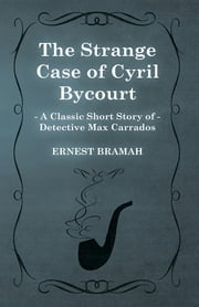 The Strange Case of Cyril Bycourt (A Classic Short Story of Detective Max Carrados) ebook by Ernest Bramah