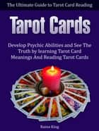 Tarot Cards: The Ultimate Guide to Tarot Card Reading: Develop Psychic Abilities and See The Truth by learning Tarot Card Meanings And Reading Tarot Cards ebook by Raina King