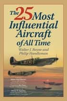 The 25 Most Influential Aircraft of All Time ebook by Walter Boyne, Philip Handleman