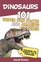 Dinosaurs: 101 Super Fun Facts And Amazing Pictures (Featuring The World's Top 16 Dinosaurs) ebook by Janet Evans