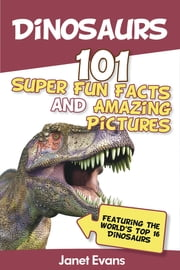 Dinosaurs: 101 Super Fun Facts And Amazing Pictures (Featuring The World's Top 16 Dinosaurs) ebook by Kobo.Web.Store.Products.Fields.ContributorFieldViewModel