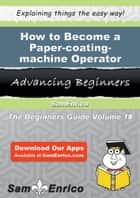 How to Become a Paper-coating-machine Operator ebook by Cathryn Gallagher