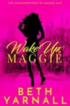 Wake Up, Maggie ebook by Beth Yarnall