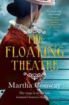 The Floating Theatre - This captivating tale of courage and redemption will sweep you away ebook by Martha Conway