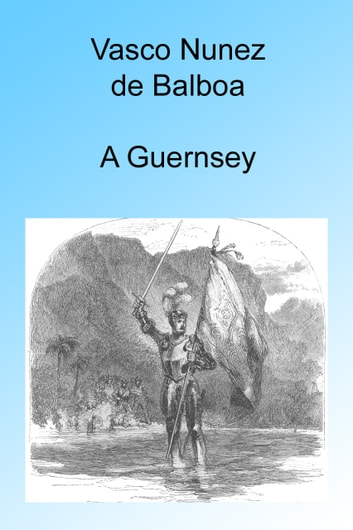 Vasco Nunez de Balboa, Illustrated ebook by A Guernsey