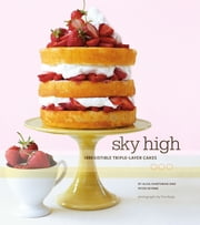 Sky High - Irresistible Triple-Layer Cakes ebook by Alisa Huntsman,Peter Wynne,Tina Rupp