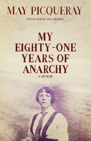 My Eighty-One Years of Anarchy - A Memoir ebook by May Picqueray, Paul Sharkey