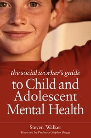 The Social Worker's Guide to Child and Adolescent Mental Health ebook by Walker, Steven