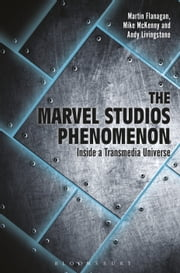 The Marvel Studios Phenomenon - Inside a Transmedia Universe ebook by Martin Flanagan,Andrew Livingstone,Mike McKenny