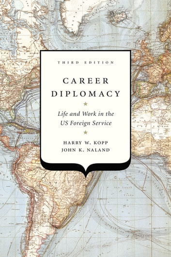 Career Diplomacy - Life and Work in the US Foreign Service, Third Edition ebook by Harry W. Kopp,John K. Naland