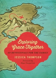 Exploring Grace Together - 40 Devotionals for the Family ebook by Jessica Thompson,Elyse M. Fitzpatrick