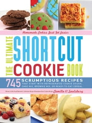 The Ultimate Shortcut Cookie Book - 745 Scrumptious Recipes That Start with Refrigerated Cookie Dough, Cake Mix, Brownie Mix or Ready-to-Eat Cereal ebook by Camilla Saulsbury