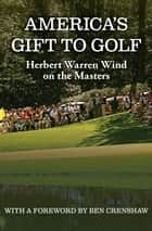 America's Gift to Golf - Herbert Warren Wind on the Masters ebook by Herbert Warren Wind
