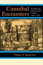Cannibal Encounters - Europeans and Island Caribs, 1492–1763 ebook by Philip P. Boucher