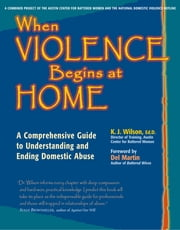 When Violence Begins at Home - A Comprehensive Guide to Understanding and Ending Domestic Abuse ebook by K. J. Wilson, Ed.D