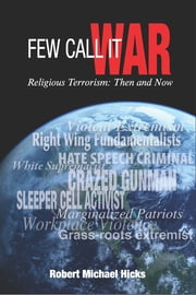 Few Call it War - Religious Terrorism: Then and Now ebook by Robert Michael Hicks