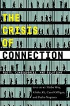 The Crisis of Connection - Roots, Consequences, and Solutions eBook by Niobe Way, Alisha Ali, Carol Gilligan,...