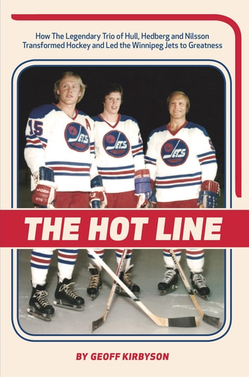 The Hot Line - How the Legendary Trio of Hull, Hedberg and Nillson Transformed Hockey and Led the Winnipeg Jets to Greatness ebook by Geoff Kirbyson