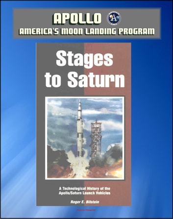 Apollo and America's Moon Landing Program: Stages to Saturn - A Technological History of the Apollo/Saturn Launch Vehicles (NASA SP-4206) - Official Saturn V Development History ekitaplar by Progressive Management