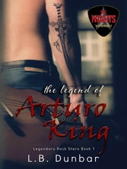 The Legend of Arturo King - Legendary Rock Stars ebook by L.B. Dunbar