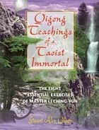Qigong Teachings of a Taoist Immortal - The Eight Essential Exercises of Master Li Ching-yun ebook by Stuart Alve Olson
