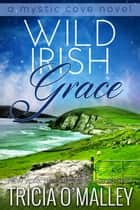 Wild Irish Grace: Book 7 in the Mystic Cove Series ebook by Tricia O'Malley