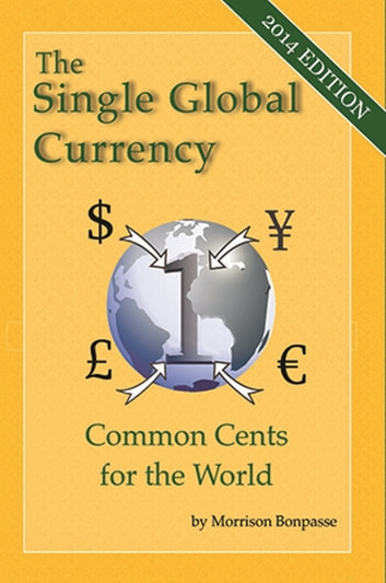 The Single Global Currency - Common Cents for the World (2014 Edition) ebook by Morrison Bonpasse
