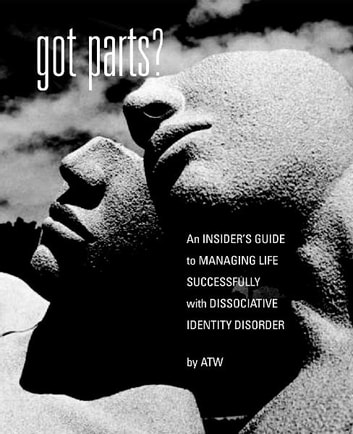 Got Parts? - An Insider's Guide to Managing Life Successfully with Dissociative Identity Disorder eBook by A. T. W