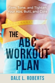 The ABC Workout Plan: Firm, Tone, and Tighten Your Abs, Butt, and Core ebook by Dale L. Roberts