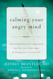 Calming Your Angry Mind - How Mindfulness and Compassion Can Free You from Anger and Bring Peace to Your Life ebook by Barbara L. Fredrickson, PhD,Jeffrey Brantley, MD