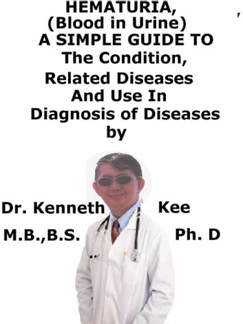 Hematuria, (Blood in Urine) A Simple Guide to The Condition, Related Diseases And Use in Diagnosis of Diseases ebook by Kenneth Kee