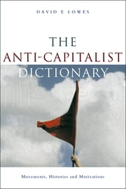 The Anti-Capitalist Dictionary - Movements, Histories and Motivations ebook by David E Lowes