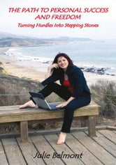 THE PATH TO PERSONAL SUCCESS AND FREEDOM - Turning Hurdles Into Stepping Stones ebook by Julie Belmont