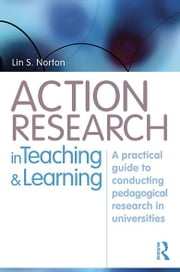 Action Research in Teaching and Learning - A Practical Guide to Conducting Pedagogical Research in Universities ebook by Lin S Norton