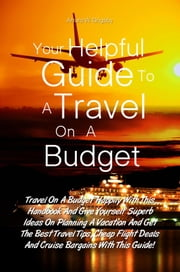 Your Helpful Guide To A Travel On A Budget - Travel On A Budget Happily With This Handbook And Give Yourself Superb Ideas On Planning A Vacation And Get The Best Travel Tips, Cheap Flight Deals And Cruise Bargains With This Guide! ebook by Arturo W. Grigsby