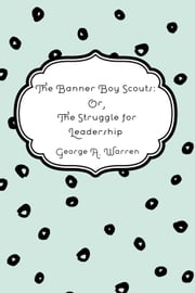 The Banner Boy Scouts: Or, The Struggle for Leadership ebook by George A. Warren